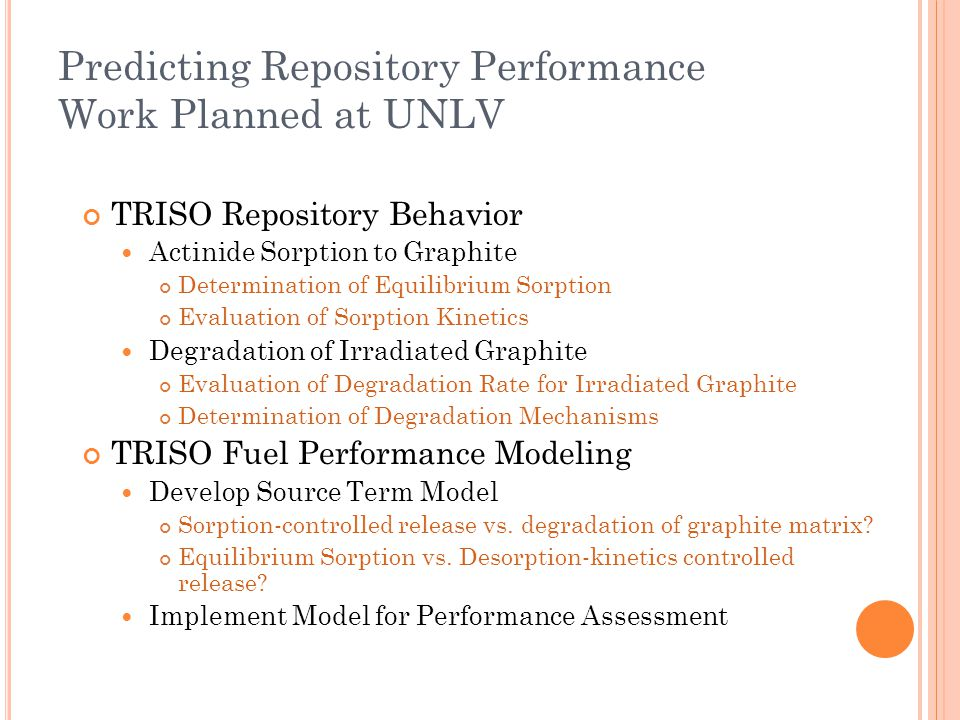 Predicting Repository Performance Work Planned at UNLV TRISO Repository Behavior Actinide Sorption to Graphite Determination of Equilibrium Sorption Evaluation of Sorption Kinetics Degradation of Irradiated Graphite Evaluation of Degradation Rate for Irradiated Graphite Determination of Degradation Mechanisms TRISO Fuel Performance Modeling Develop Source Term Model Sorption-controlled release vs.