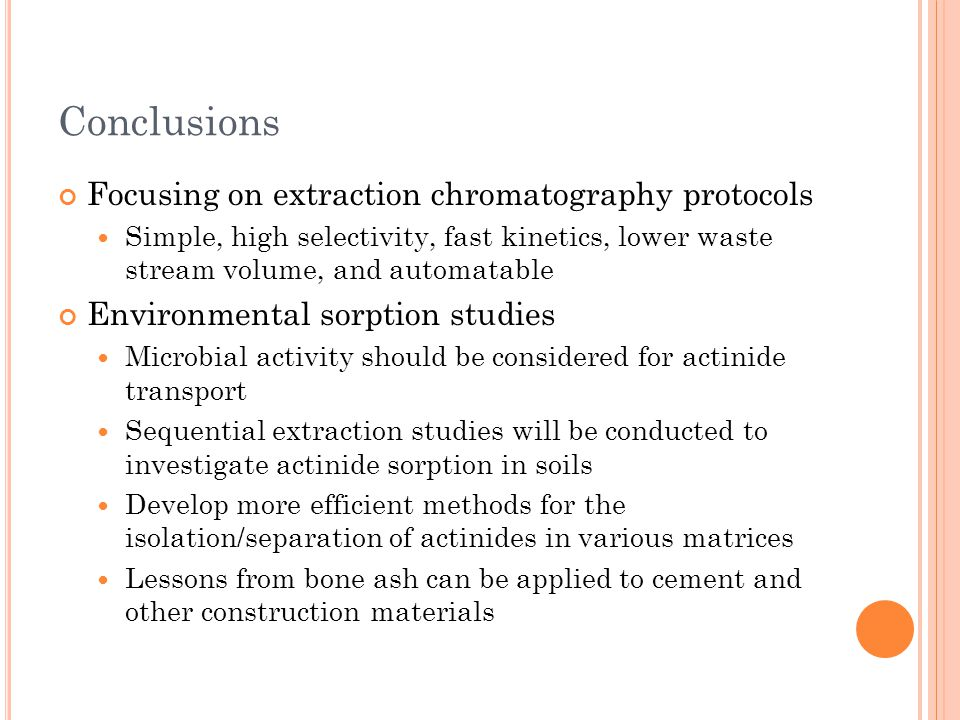 Conclusions Focusing on extraction chromatography protocols Simple, high selectivity, fast kinetics, lower waste stream volume, and automatable Enviro