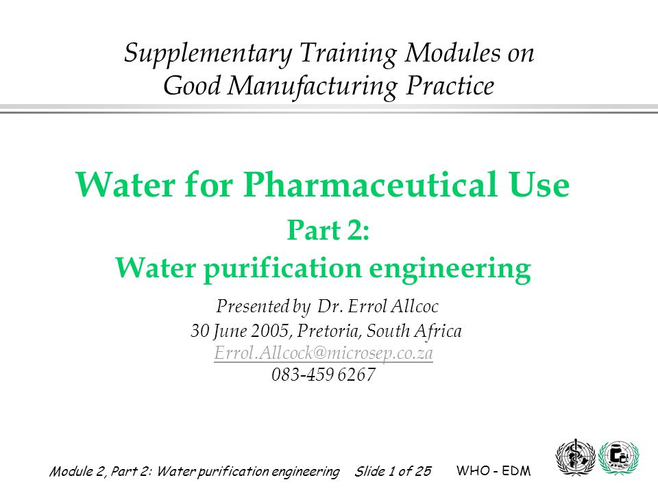 Module 2, Part 2: Water purification engineering Slide 12 of 25 WHO - EDM Water for Pharmaceutical Use 1 2 Feed water Purified water Reverse osmosis membrane (RO) Osmosis Reverse Osmosis 2 2 1 Osmotic pressure P 1 Reverse Osmosis