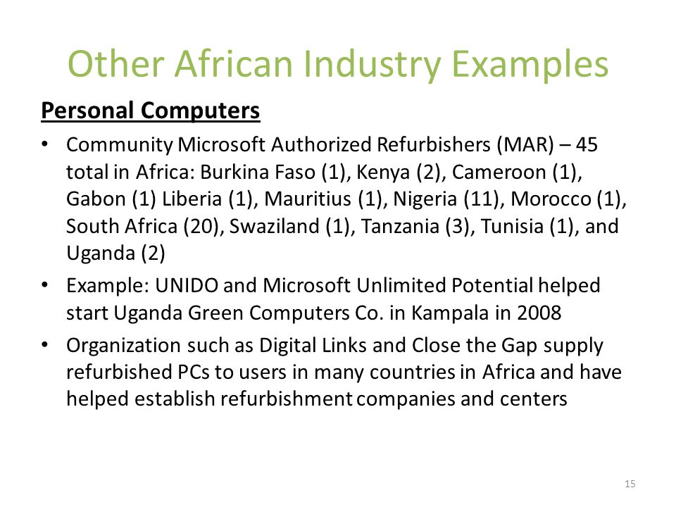 Other African Industry Examples Personal Computers Community Microsoft Authorized Refurbishers (MAR) – 45 total in Africa: Burkina Faso (1), Kenya (2), Cameroon (1), Gabon (1) Liberia (1), Mauritius (1), Nigeria (11), Morocco (1), South Africa (20), Swaziland (1), Tanzania (3), Tunisia (1), and Uganda (2) Example: UNIDO and Microsoft Unlimited Potential helped start Uganda Green Computers Co.