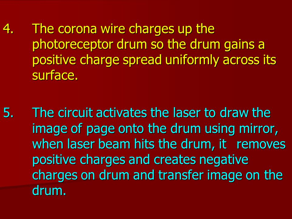 4. The corona wire charges up the photoreceptor drum so the drum gains a positive charge spread uniformly across its surface. 5. The circuit activates
