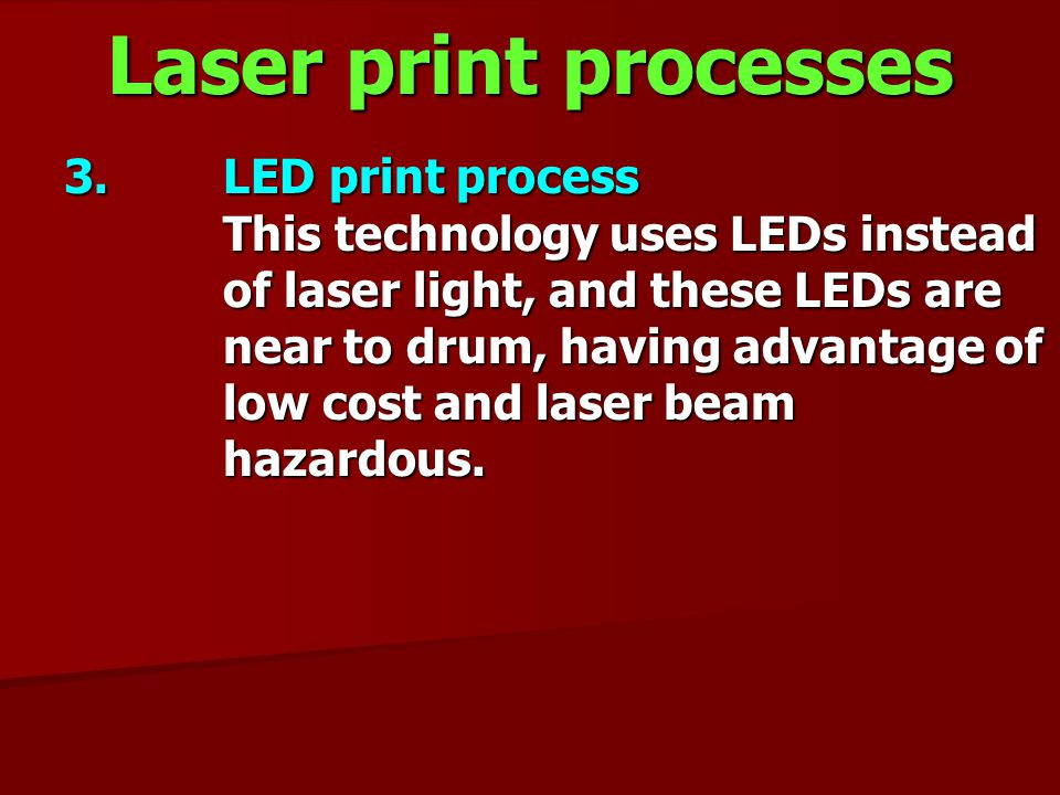 Laser print processes 3. LED print process This technology uses LEDs instead of laser light, and these LEDs are near to drum, having advantage of low