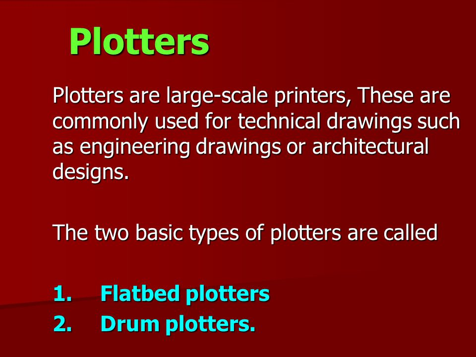 Plotters Plotters are large-scale printers, These are commonly used for technical drawings such as engineering drawings or architectural designs. Plot