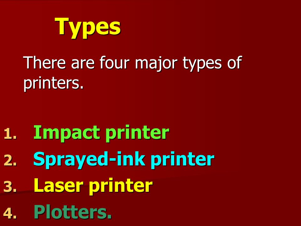 Types There are four major types of printers. 1. Impact printer 2. Sprayed-ink printer 3. Laser printer 4. Plotters.