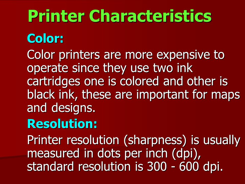 Printer Characteristics Color: Color: Color printers are more expensive to operate since they use two ink cartridges one is colored and other is black