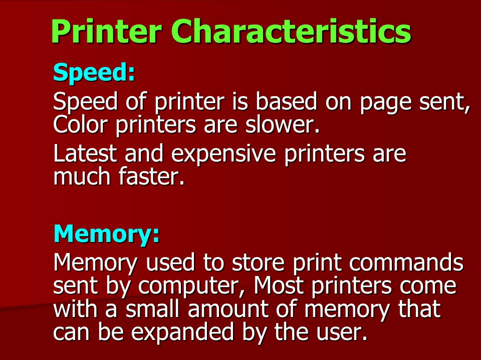 Printer Characteristics Speed: Speed: Speed of printer is based on page sent, Color printers are slower. Latest and expensive printers are much faster