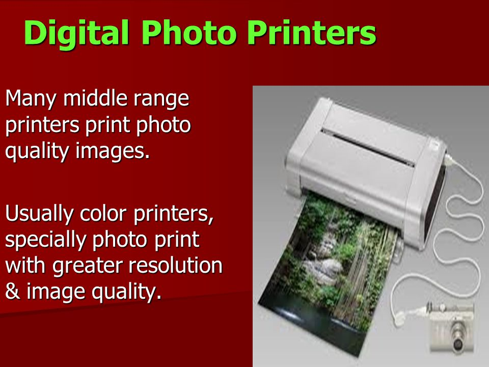 Digital Photo Printers Many middle range printers print photo quality images. Usually color printers, specially photo print with greater resolution &