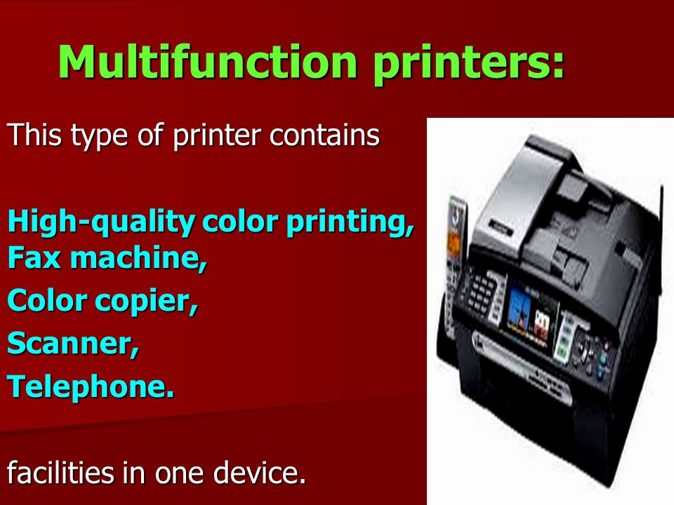 Multifunction printers: This type of printer contains High-quality color printing, Fax machine, Color copier, Scanner,Telephone. facilities in one dev