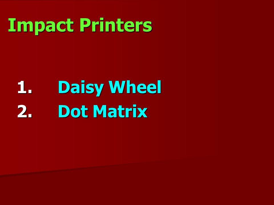 Impact Printers 1. Daisy Wheel 2. Dot Matrix