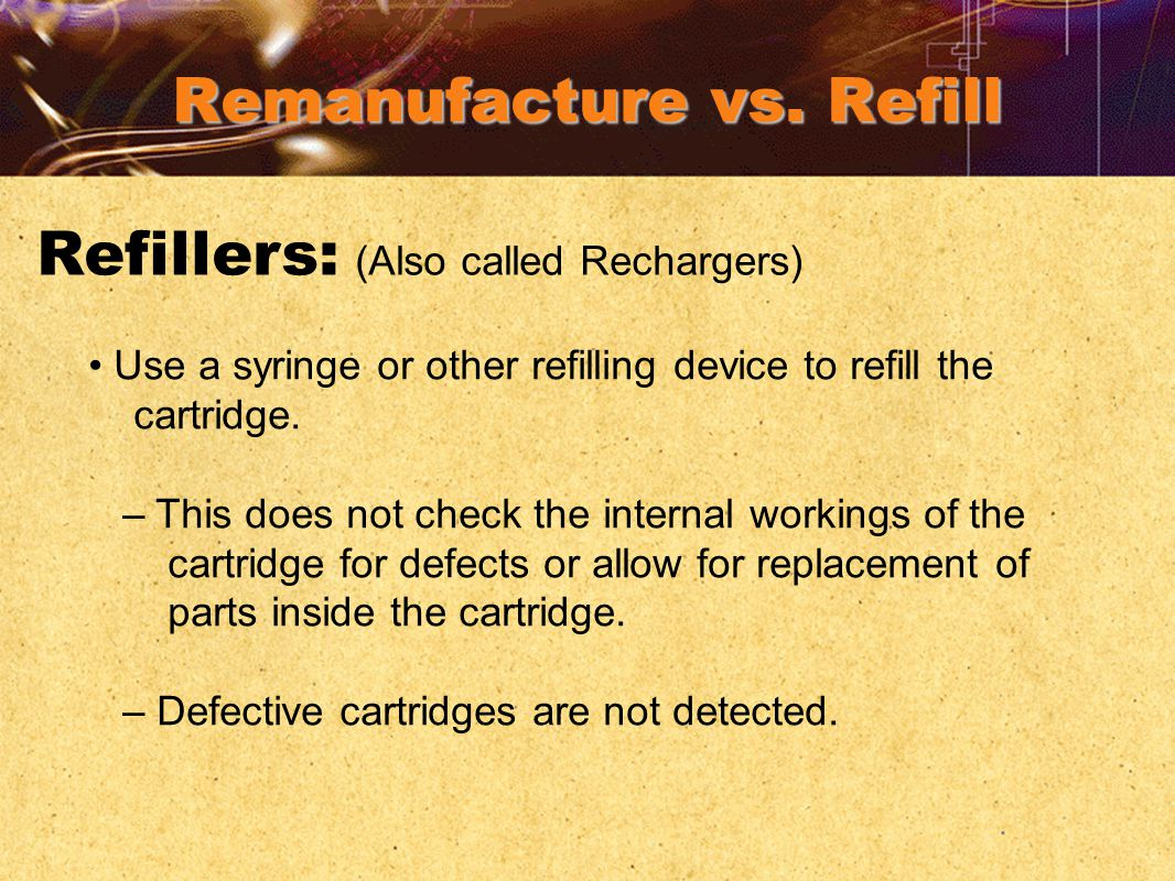 Remanufacture vs. Refill Refillers: (Also called Rechargers) Use a syringe or other refilling device to refill the cartridge. – This does not check th