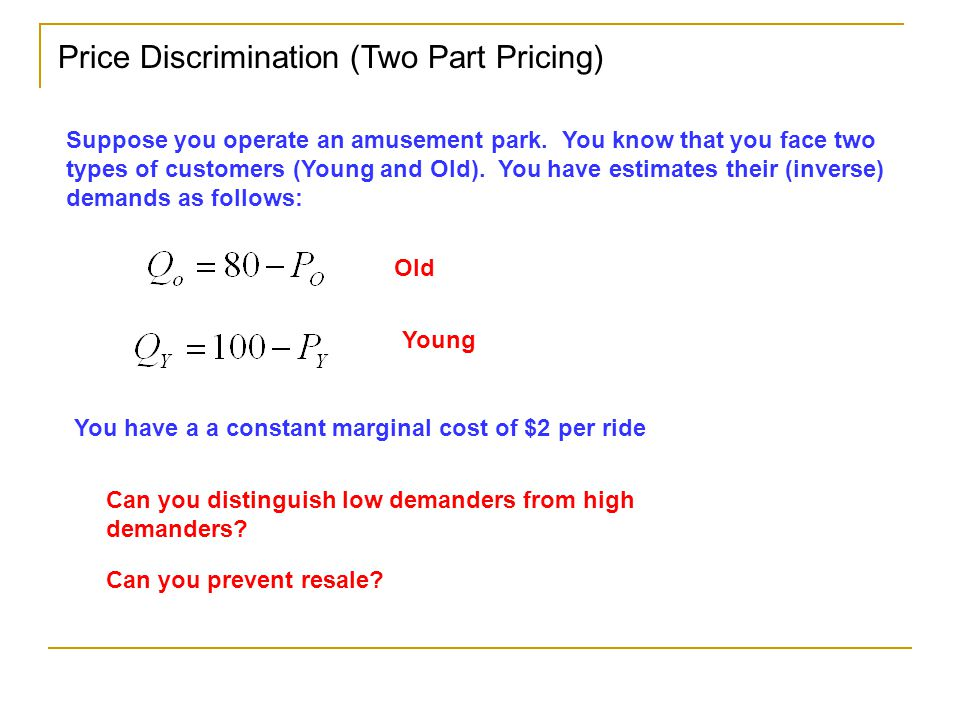 Price Discrimination (Two Part Pricing) Suppose you operate an amusement park.