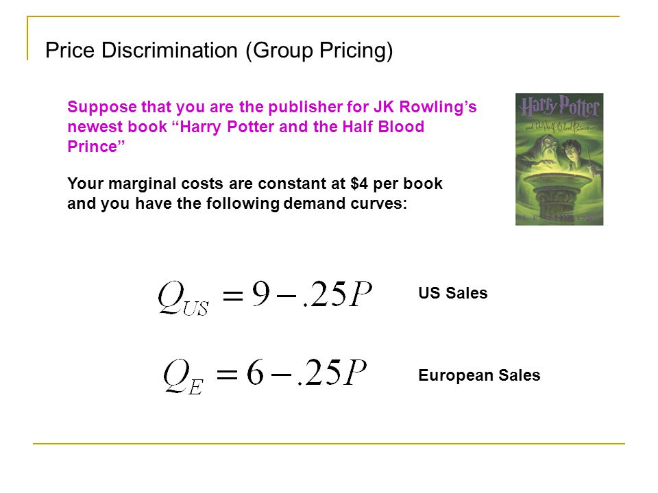 Price Discrimination (Group Pricing) Suppose that you are the publisher for JK Rowlings newest book Harry Potter and the Half Blood Prince Your marginal costs are constant at $4 per book and you have the following demand curves: US Sales European Sales