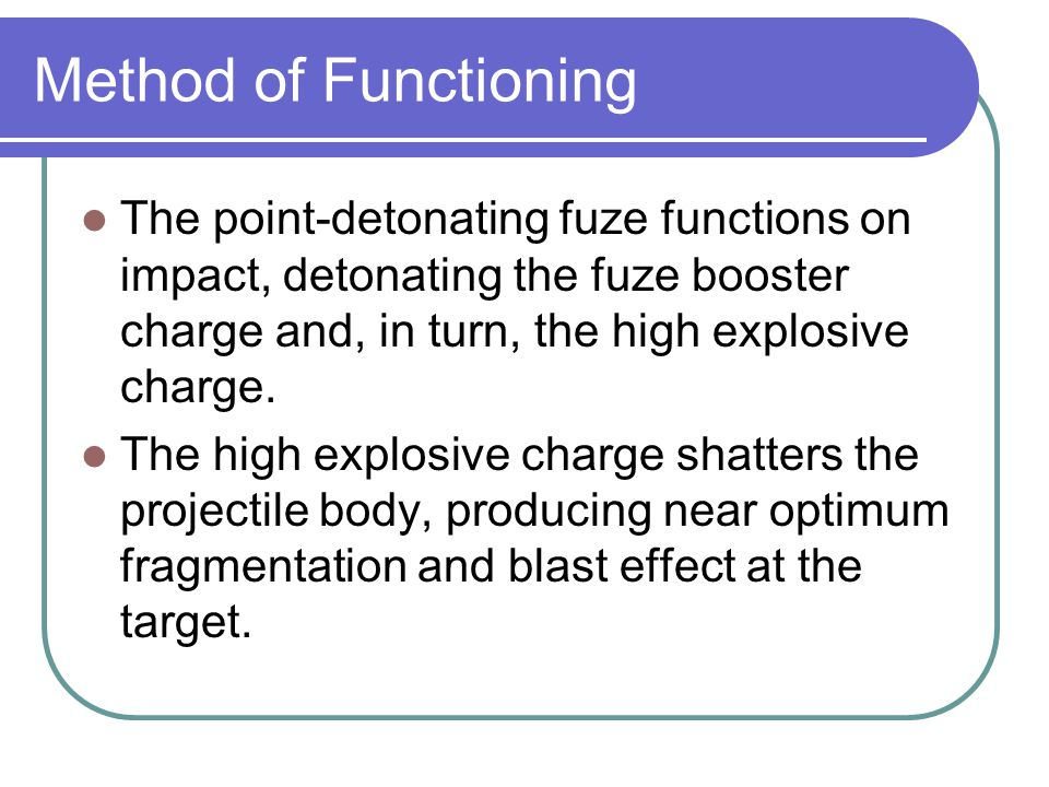 Method of Functioning The point-detonating fuze functions on impact, detonating the fuze booster charge and, in turn, the high explosive charge. The h