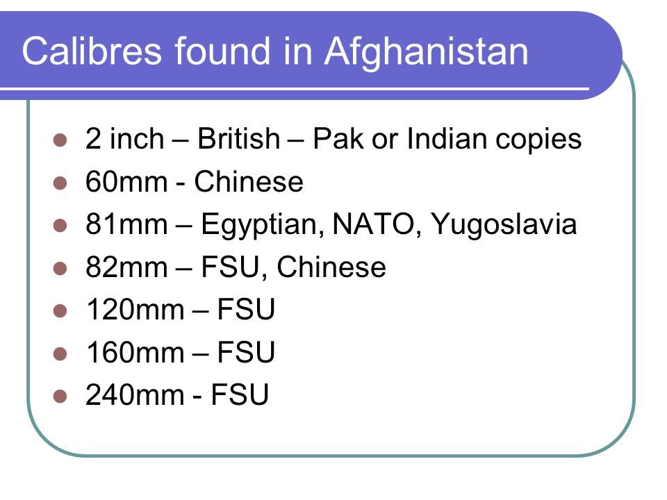 Calibres found in Afghanistan 2 inch – British – Pak or Indian copies 60mm - Chinese 81mm – Egyptian, NATO, Yugoslavia 82mm – FSU, Chinese 120mm – FSU