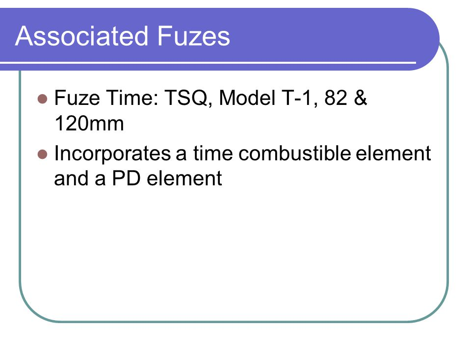 Associated Fuzes Fuze Time: TSQ, Model T-1, 82 & 120mm Incorporates a time combustible element and a PD element