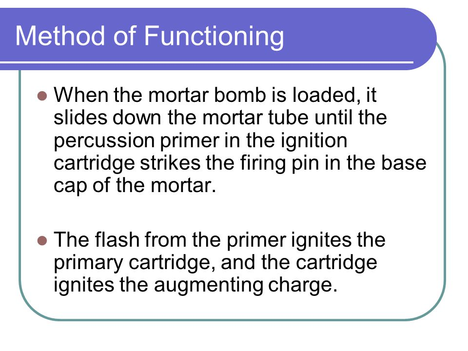 Method of Functioning When the mortar bomb is loaded, it slides down the mortar tube until the percussion primer in the ignition cartridge strikes the