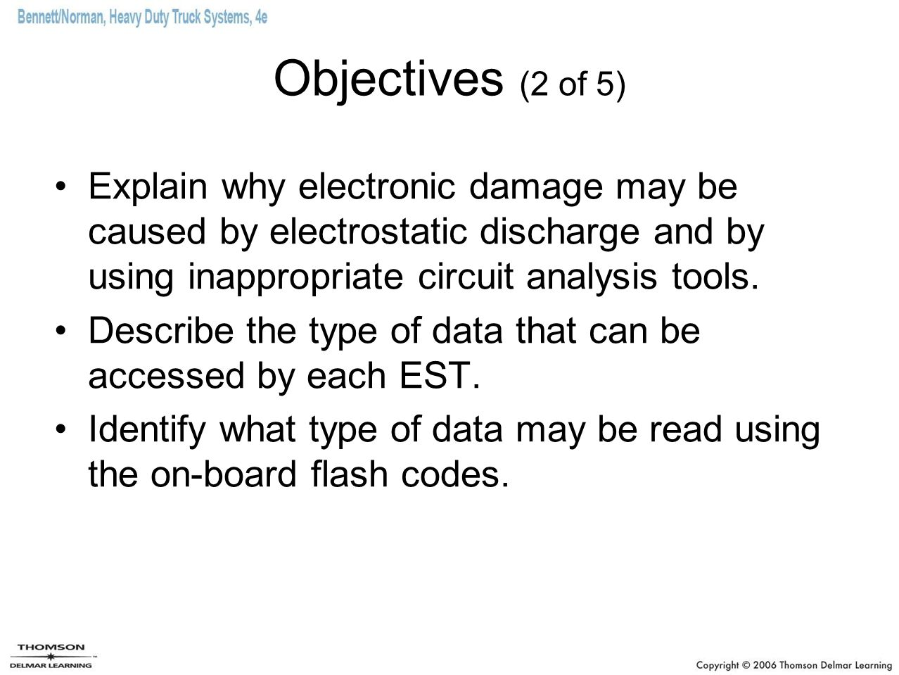 Objectives (2 of 5) Explain why electronic damage may be caused by electrostatic discharge and by using inappropriate circuit analysis tools. Describe