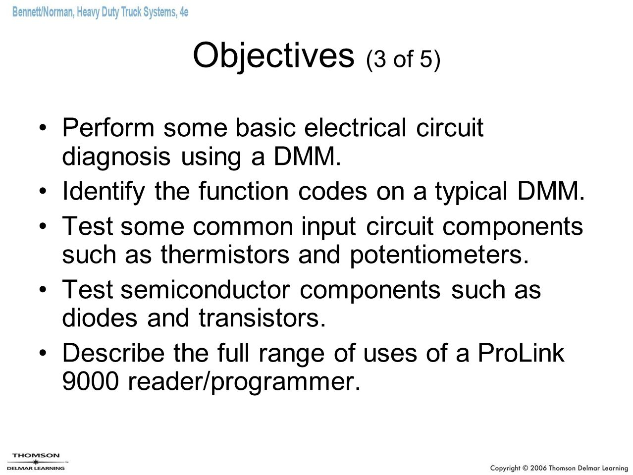 Objectives (3 of 5) Perform some basic electrical circuit diagnosis using a DMM. Identify the function codes on a typical DMM. Test some common input