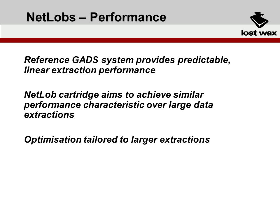 NetLobs – Performance Reference GADS system provides predictable, linear extraction performance NetLob cartridge aims to achieve similar performance c