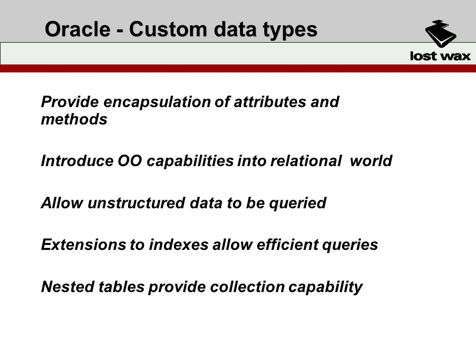 Oracle - Custom data types Provide encapsulation of attributes and methods Introduce OO capabilities into relational world Allow unstructured data to be queried Extensions to indexes allow efficient queries Nested tables provide collection capability