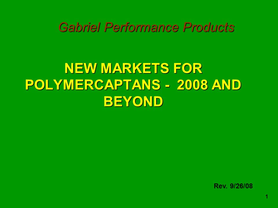 1 NEW MARKETS FOR POLYMERCAPTANS - 2008 AND BEYOND Rev. 9/26/08 Gabriel Performance Products