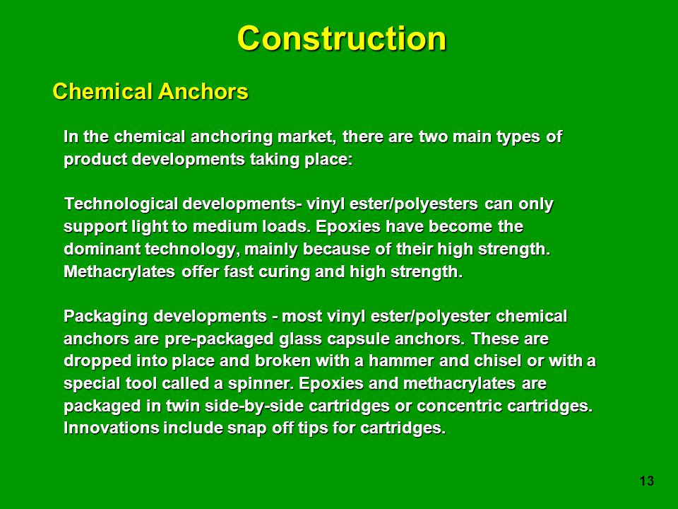 13 Construction In the chemical anchoring market, there are two main types of product developments taking place: Technological developments- vinyl ester/polyesters can only support light to medium loads.