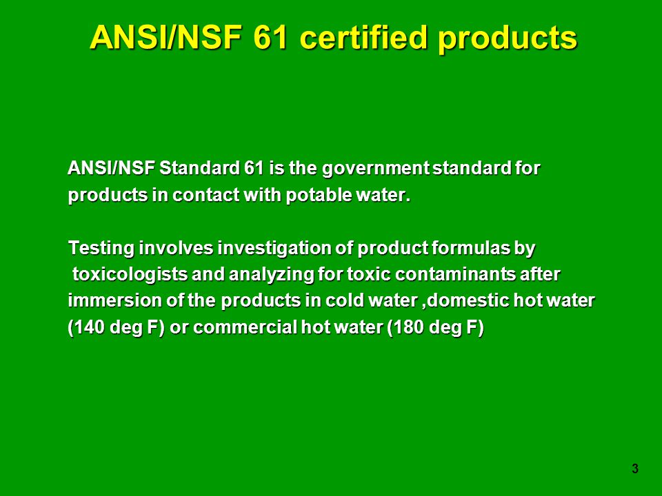 3 ANSI/NSF 61 certified products ANSI/NSF Standard 61 is the government standard for products in contact with potable water.
