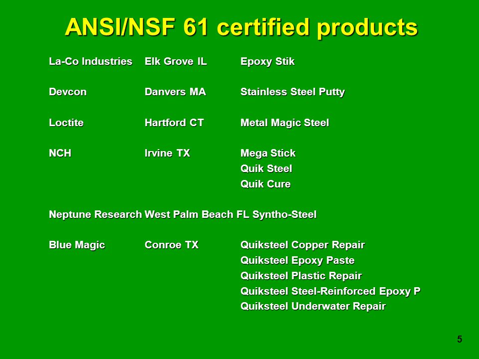 5 ANSI/NSF 61 certified products La-Co IndustriesElk Grove IL Epoxy Stik DevconDanvers MAStainless Steel Putty LoctiteHartford CTMetal Magic Steel NCHIrvine TXMega Stick Quik Steel Quik Cure Neptune ResearchWest Palm Beach FL Syntho-Steel Blue MagicConroe TXQuiksteel Copper Repair Quiksteel Epoxy Paste Quiksteel Plastic Repair Quiksteel Steel-Reinforced Epoxy P Quiksteel Underwater Repair