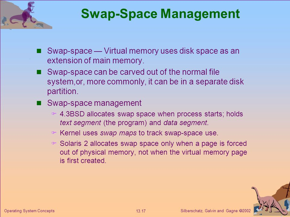 Silberschatz, Galvin and Gagne 2002 13.17 Operating System Concepts Swap-Space Management Swap-space Virtual memory uses disk space as an extension of main memory.