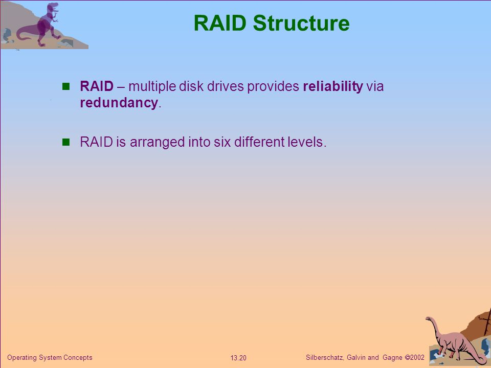 Silberschatz, Galvin and Gagne 2002 13.20 Operating System Concepts RAID Structure RAID – multiple disk drives provides reliability via redundancy.