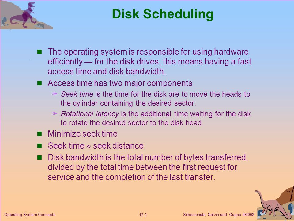 Silberschatz, Galvin and Gagne 2002 13.3 Operating System Concepts Disk Scheduling The operating system is responsible for using hardware efficiently for the disk drives, this means having a fast access time and disk bandwidth.