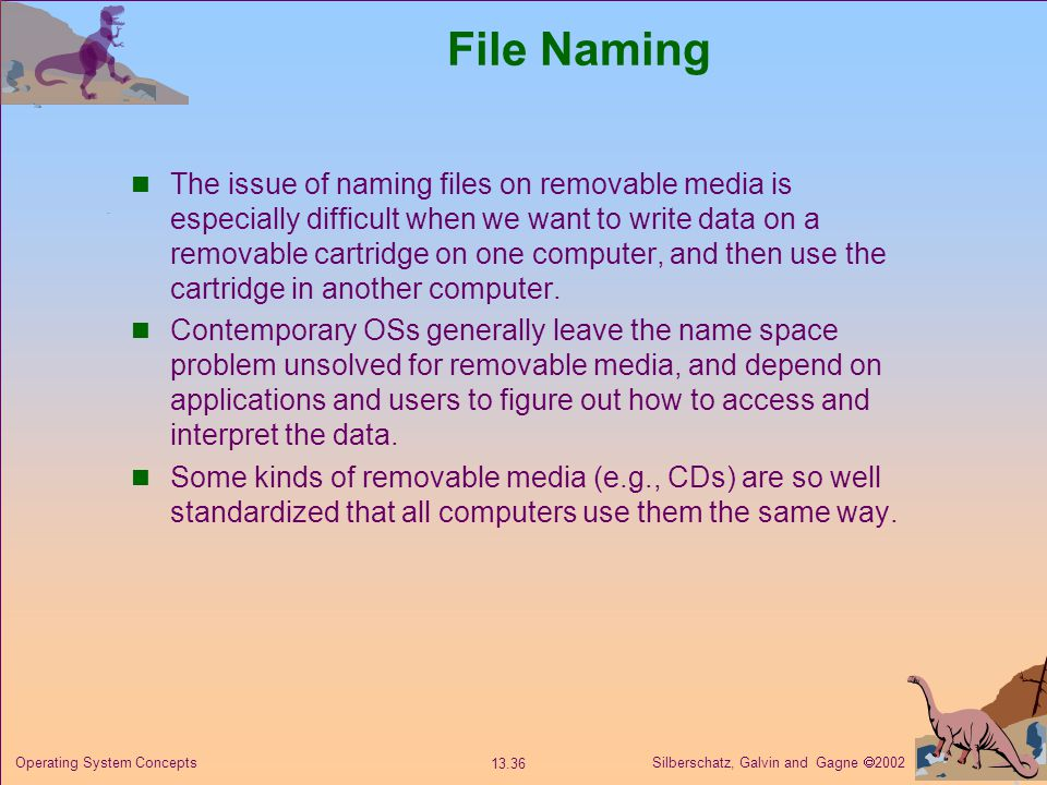 Silberschatz, Galvin and Gagne 2002 13.36 Operating System Concepts File Naming The issue of naming files on removable media is especially difficult when we want to write data on a removable cartridge on one computer, and then use the cartridge in another computer.