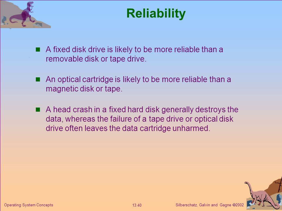 Silberschatz, Galvin and Gagne 2002 13.40 Operating System Concepts Reliability A fixed disk drive is likely to be more reliable than a removable disk or tape drive.