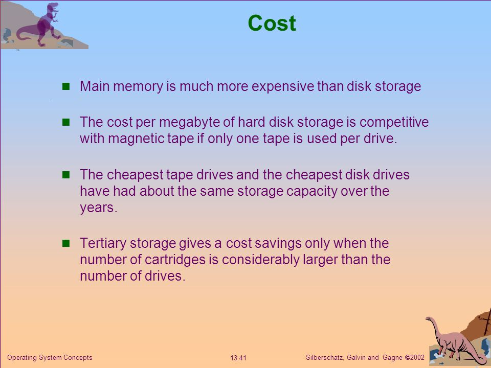 Silberschatz, Galvin and Gagne 2002 13.41 Operating System Concepts Cost Main memory is much more expensive than disk storage The cost per megabyte of hard disk storage is competitive with magnetic tape if only one tape is used per drive.