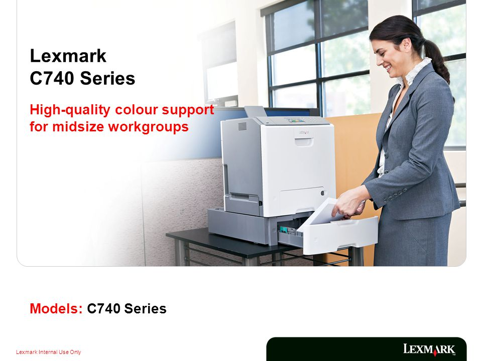 Lexmark Internal Use Only Models: C740 Series Lexmark C740 Series High-quality colour support for midsize workgroups