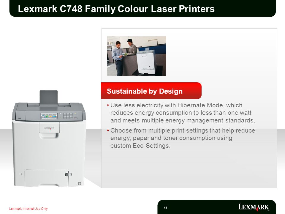 Lexmark Internal Use Only 11 Lexmark C748 Family Colour Laser Printers Sustainable by Design Use less electricity with Hibernate Mode, which reduces energy consumption to less than one watt and meets multiple energy management standards.