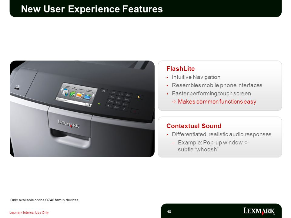 Lexmark Internal Use Only 18 New User Experience Features FlashLite Intuitive Navigation Resembles mobile phone interfaces Faster performing touch screen Makes common functions easy Contextual Sound Differentiated, realistic audio responses – Example: Pop-up window -> subtle whoosh Only available on the C748 family devices