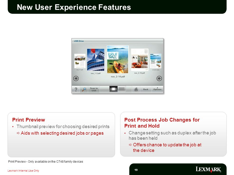 Lexmark Internal Use Only 19 New User Experience Features Print Preview Thumbnail preview for choosing desired prints Aids with selecting desired jobs or pages Post Process Job Changes for Print and Hold Change setting such as duplex after the job has been held Offers chance to update the job at the device Print Preview - Only available on the C748 family devices