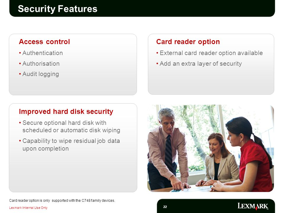 Lexmark Internal Use Only 22 Security Features Access control Authentication Authorisation Audit logging Card reader option External card reader option available Add an extra layer of security Improved hard disk security Secure optional hard disk with scheduled or automatic disk wiping Capability to wipe residual job data upon completion Card reader option is only supported with the C748 family devices.
