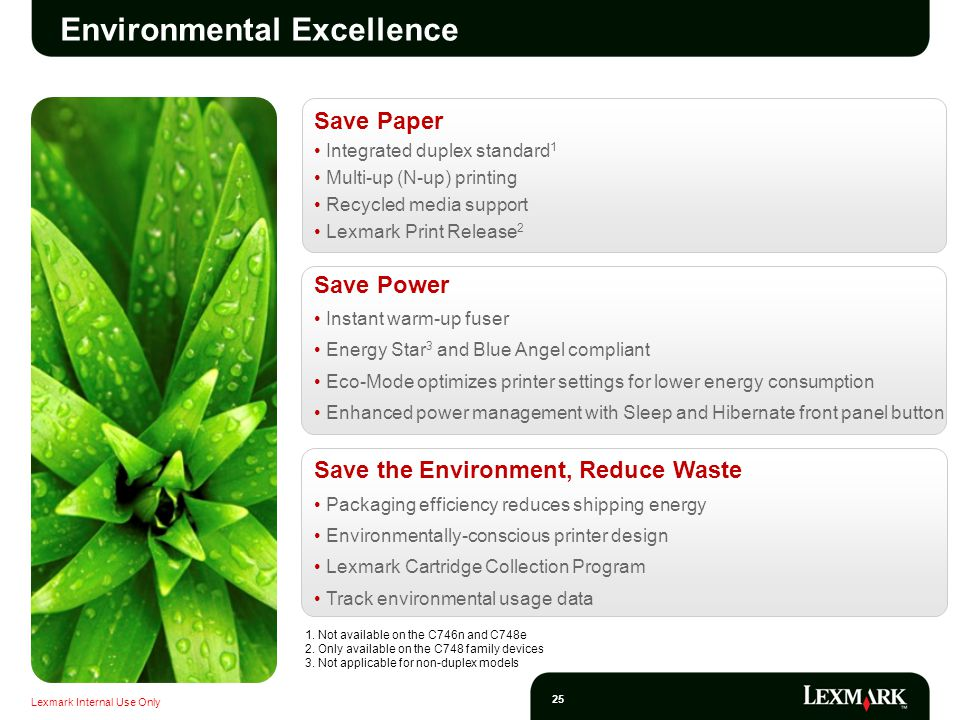 Lexmark Internal Use Only 25 Environmental Excellence Save Paper Integrated duplex standard 1 Multi-up (N-up) printing Recycled media support Lexmark Print Release 2 Save Power Instant warm-up fuser Energy Star 3 and Blue Angel compliant Eco-Mode optimizes printer settings for lower energy consumption Enhanced power management with Sleep and Hibernate front panel button Save the Environment, Reduce Waste Packaging efficiency reduces shipping energy Environmentally-conscious printer design Lexmark Cartridge Collection Program Track environmental usage data 1.