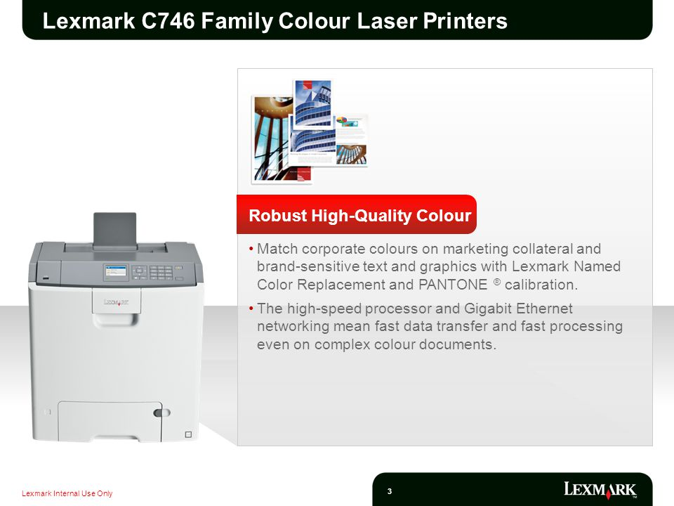 Lexmark Internal Use Only 4 Lexmark C746 Family Colour Laser Printers Robust High-Quality Colour Print quickly at speeds up to 33 ppm and a time to first page as fast as 9 seconds in both black and color.