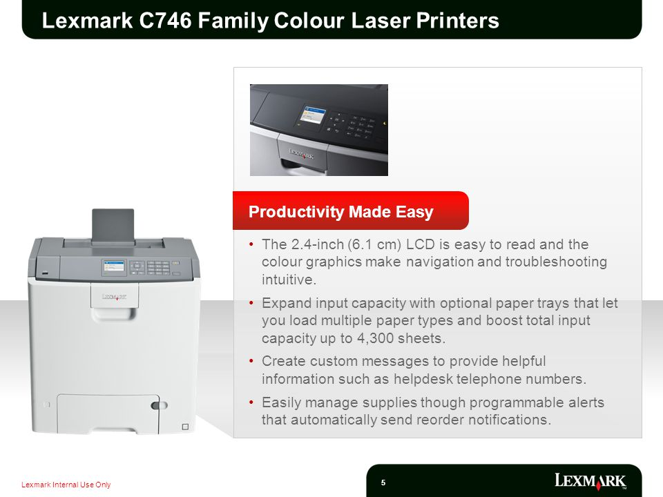 Lexmark Internal Use Only 5 Lexmark C746 Family Colour Laser Printers Productivity Made Easy The 2.4-inch (6.1 cm) LCD is easy to read and the colour graphics make navigation and troubleshooting intuitive.