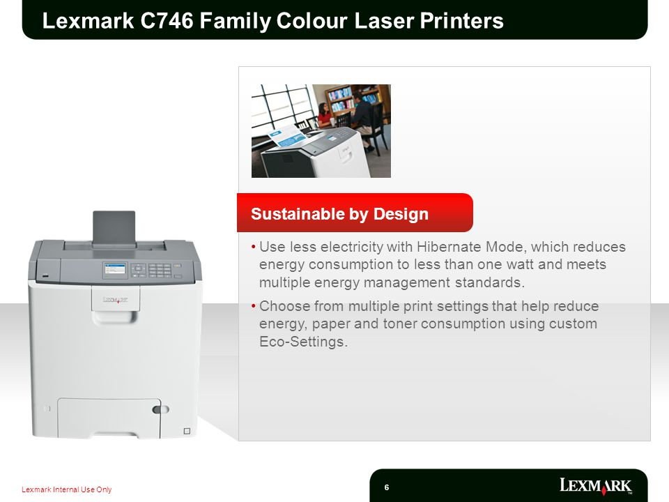 Lexmark Internal Use Only 27 Savings Without Sacrifice Save Money High Yield replacement cartridges Colour-control tools Built-in network printing to share the benefits of colour Solid Lexmark guarantee Save Time Rapid print speeds, rapid first page out Business-productivity features Easy-to-load consumables Intuitive 4.3-inch (10.9 cm) colour touch screen 1 Optional paper input options for productivity Save the Environment Integrated paper-saving duplex option 2 Instant warm up fuser reduces energy consumption Front panel button for Sleep and Hibernate mode Energy Star 3 and Blue Angel compliant 1.Only available on the C748 family devices 2.Not available on the C746n and C748e 3.Not applicable for non-duplex models