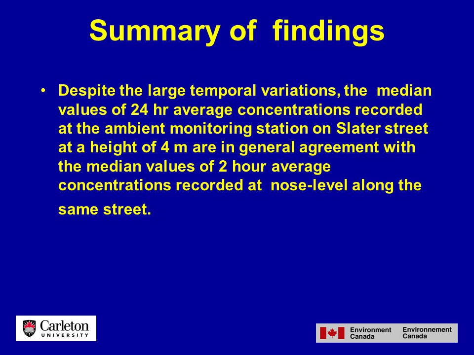Summary of findings Despite the large temporal variations, the median values of 24 hr average concentrations recorded at the ambient monitoring station on Slater street at a height of 4 m are in general agreement with the median values of 2 hour average concentrations recorded at nose-level along the same street.