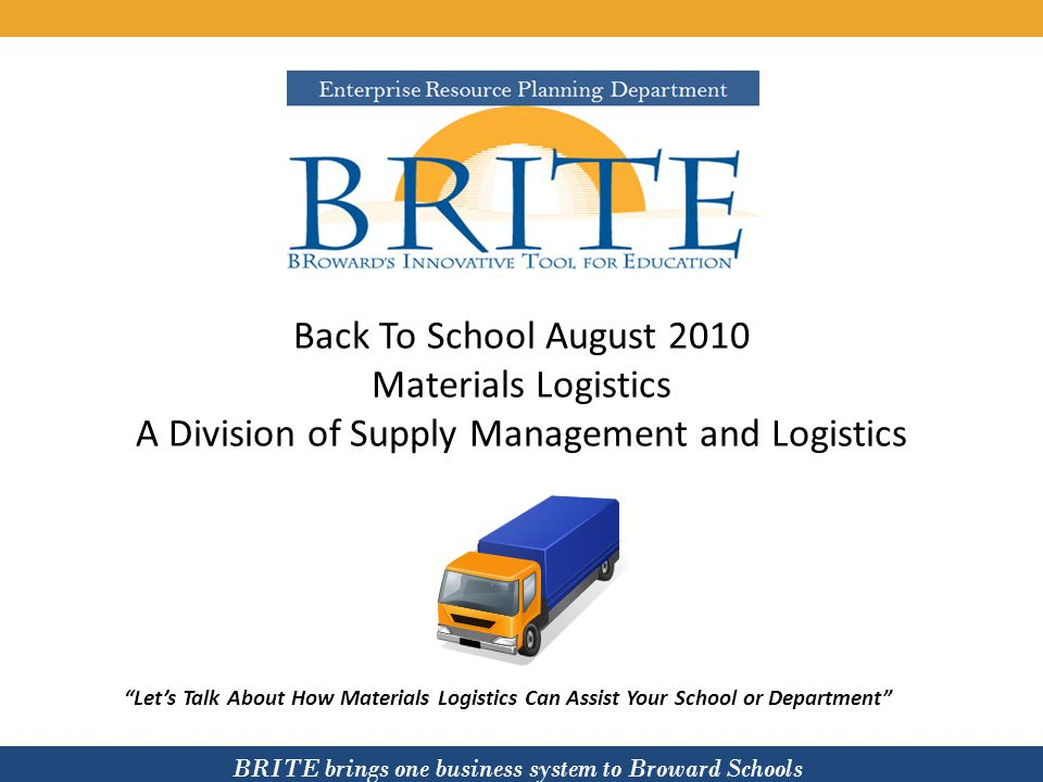 BRITE brings one business system to Broward Schools Materials Logistics consists of five departments: Materials Logistics 1.Pony Room 2.Central Processing Lab 3.B-Stock Warehouse 4.Textbook Warehouse 5.Central Warehouse
