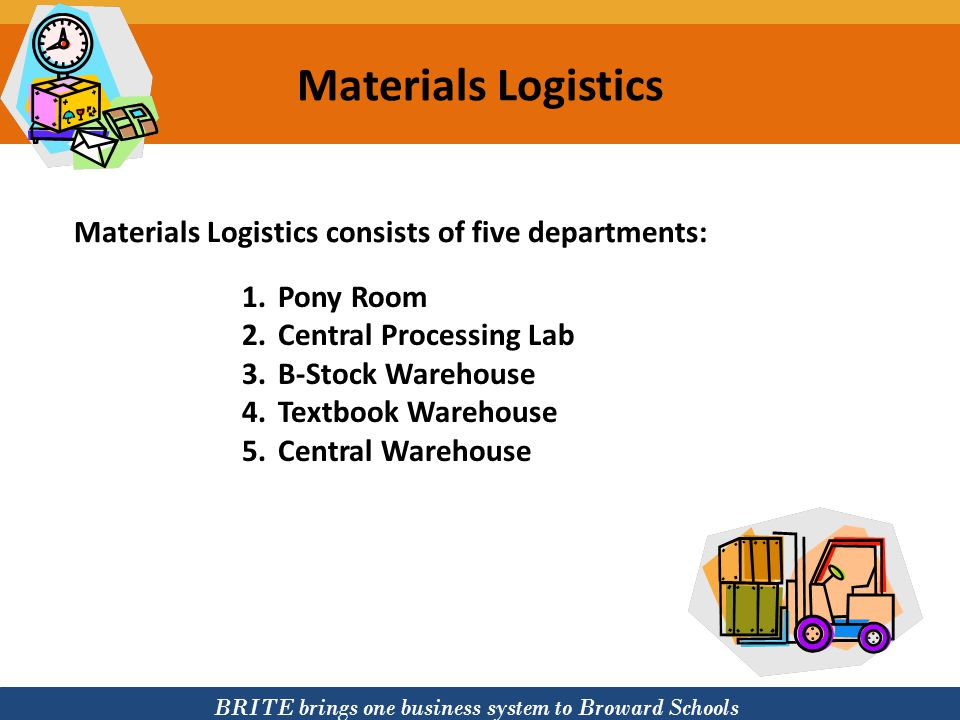 BRITE brings one business system to Broward Schools Materials Logistics consists of five departments: Materials Logistics 1.Pony Room 2.Central Proces