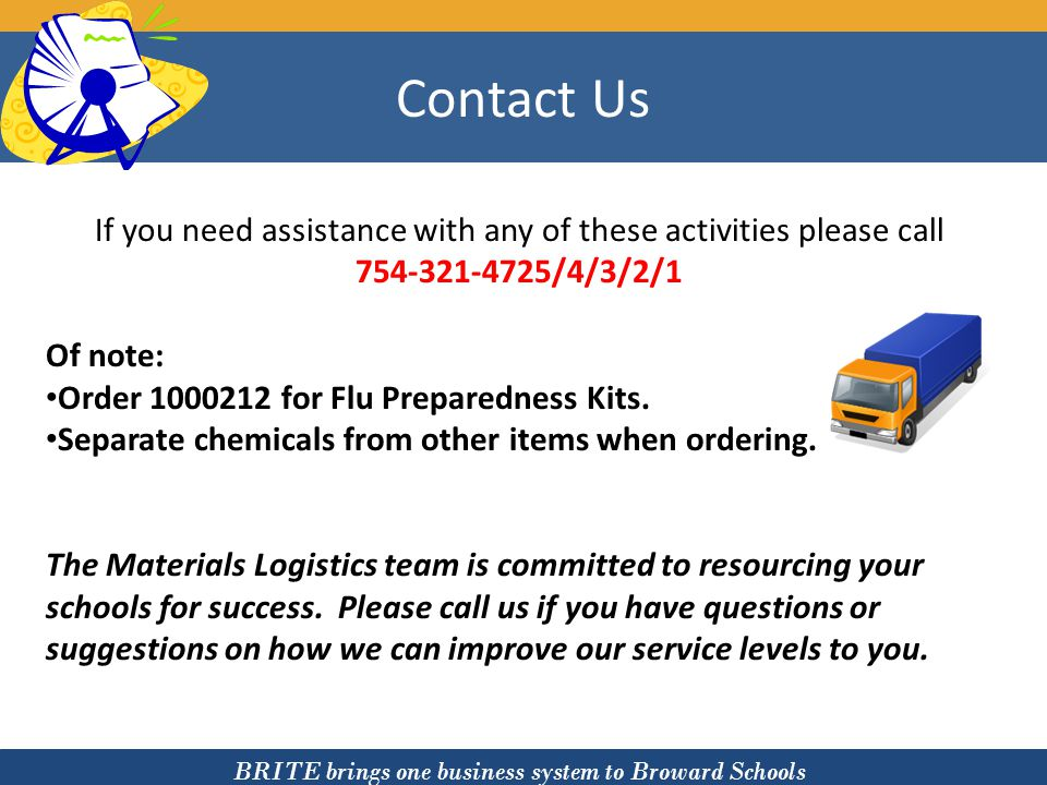 BRITE brings one business system to Broward Schools Contact Us If you need assistance with any of these activities please call 754-321-4725/4/3/2/1 Of