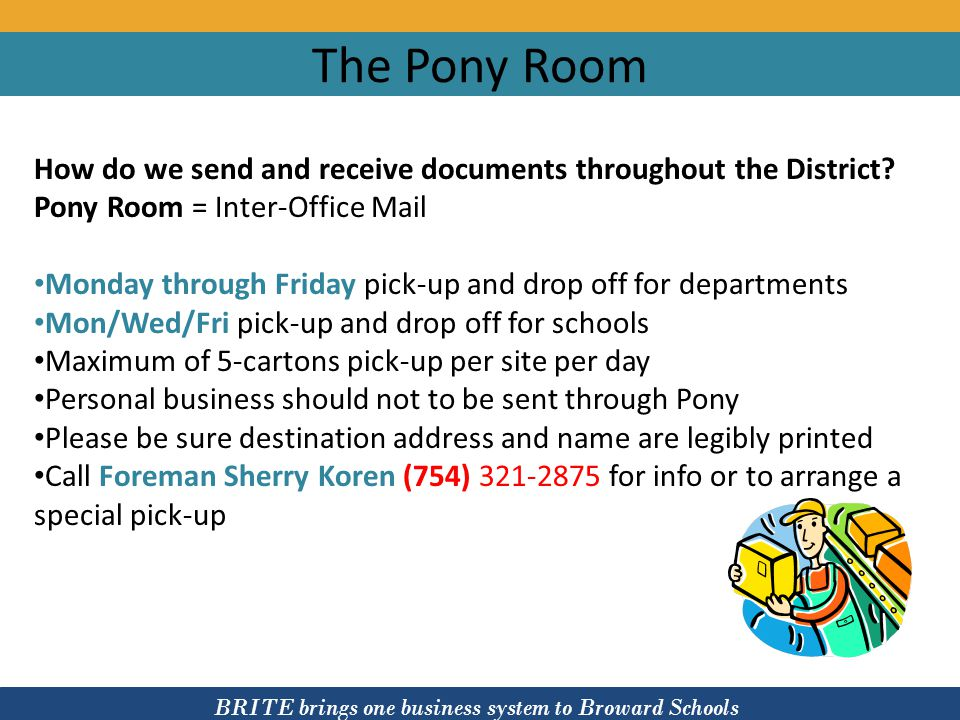 BRITE brings one business system to Broward Schools The Pony Room How do we send and receive documents throughout the District? Pony Room = Inter-Offi