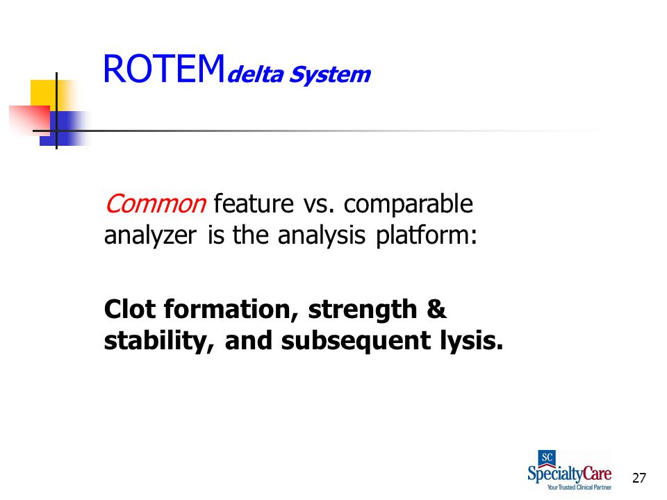 27 ROTEM delta System Common feature vs. comparable analyzer is the analysis platform: Clot formation, strength & stability, and subsequent lysis.