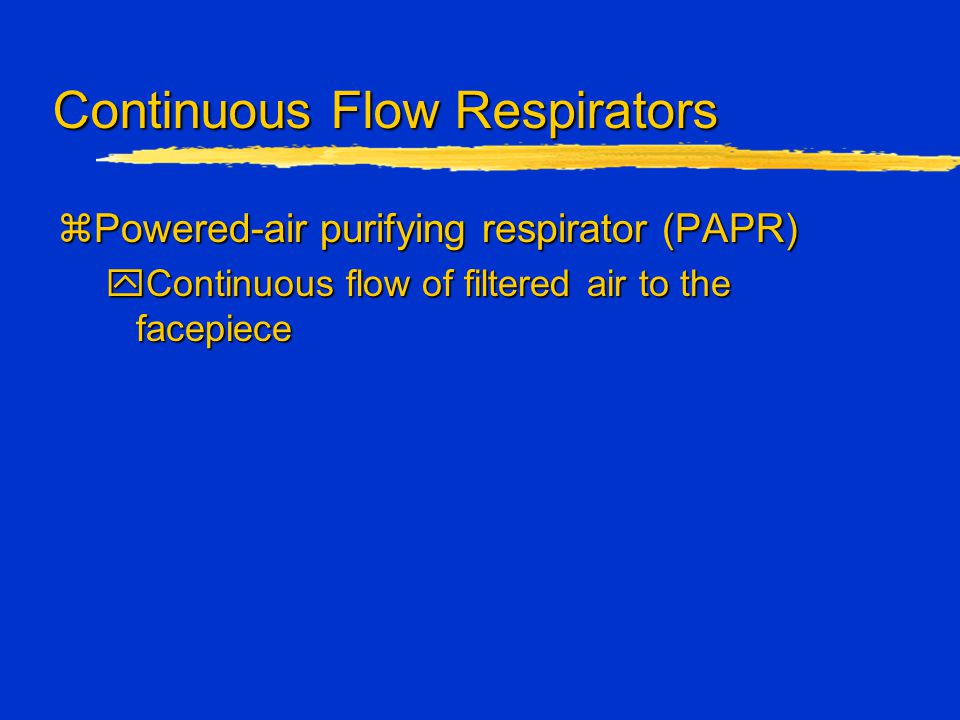 Continuous Flow Respirators zPowered-air purifying respirator (PAPR) yContinuous flow of filtered air to the facepiece